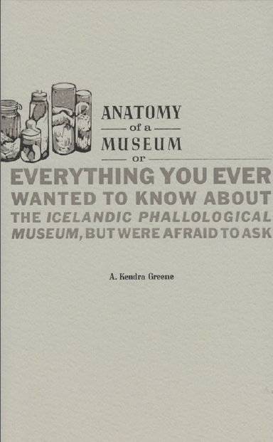Anatomy of a Museum - Or - Everything You Ever Wanted To Know About The Icelandic Phallological Museum, But Were Afraid To Ask by Kendra Greene of Greene Ink Press